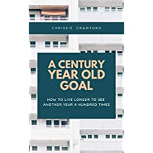 A Century Year Old Goal: How To Live Longer To See Another Year A Hundred Times (English Edition)