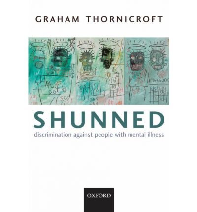 [(Shunned: Discriminating Against People with Mental Illness)] [Author: Graham Thornicroft] published on (September, 2006)