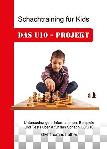 Schachtraining für Kids - Das U10-Projekt: Untersuchungen, Informationen, Beispiele und Tests über & für das Schach U8/U10