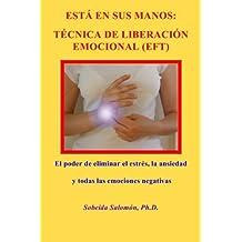 ESTÁ EN SUS MANOS. TÉCNICA DE LIBERACIÓN EMOCIONAL (EFT): El poder de eliminar el estrés, la ansiedad y todas las emociones negativas