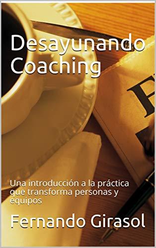 Desayunando Coaching: Una introducción a la práctica que transforma personas y equipos