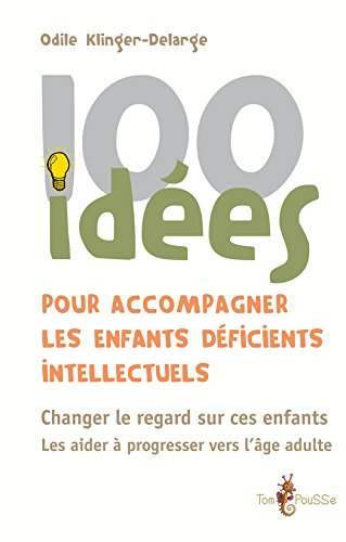 100 idées pour accompagner les enfants déficients intellectuels: Changer le regard sur ces enfants. Les aider à progresser vers l'âge adulte.
