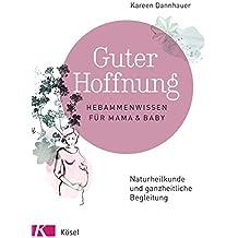 Guter Hoffnung - Hebammenwissen für Mama und Baby: Naturheilkunde und ganzheitliche Begleitung