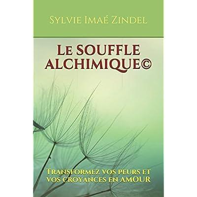 Le Souffle Alchimique©: Transformez vos peurs et vos croyances en AMOUR
