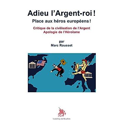 Adieu l Argent-roi ! Place aux héros européens ! Critique de la civilisation de l Argent Apologie de l Héroïsme