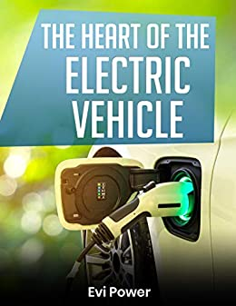 The Heart Of The Electric Vehicle: Switching to an electric or hybrid car has never been easier and Evi Power is here to help you make the right choice! (English Edition) de [Power, Evi, Fei, Marcus]
