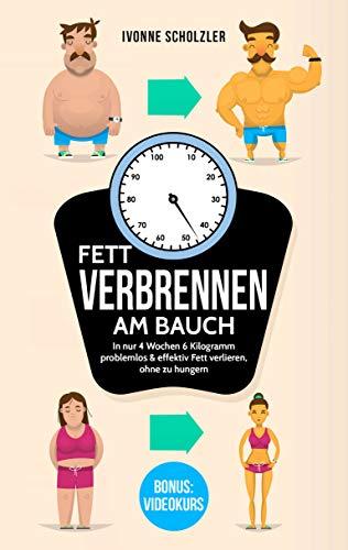 Fett verbrennen am Bauch: In nur 4 Wochen 6 Kilogramm problemlos & effektiv Fett verlieren, ohne zu hungern inkl. BONUS: VIDEOKURS