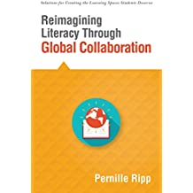 Reimagining Literacy Through Global Collaboration: create globally literate K–12 classrooms with this Solutions Series book