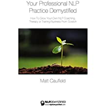 Your Professional NLP Practice Demystified: How To Grow Your Own NLP Coaching, Therapy or Training Business