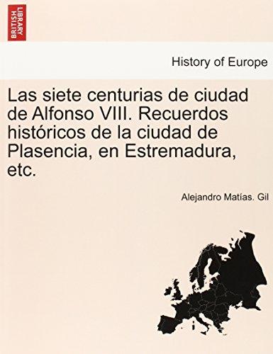 Las siete centurias de ciudad de Alfonso VIII. Recuerdos históricos de la ciudad de Plasencia, en Estremadura, etc.