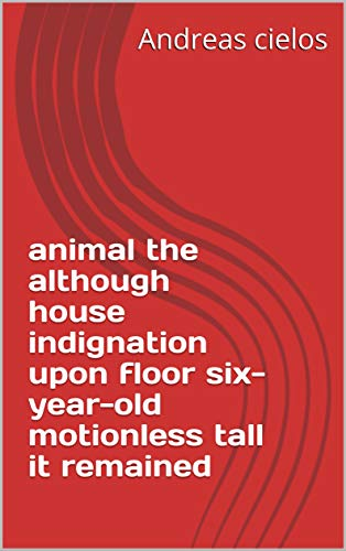animal the although house indignation upon floor six-year-old motionless tall it remained (Provencal Edition)