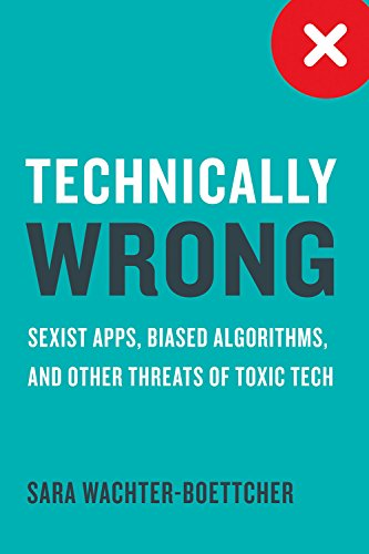 Technically Wrong: Sexist Apps, Biased Algorithms, and Other Threats of Toxic Tech par Sara Wachter-Boettcher