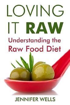 Loving It Raw: Understanding the Raw Food Diet (English Edition) par [Wells, Jennifer]