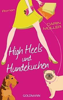 High Heels und Hundekuchen: Roman von [Müller, Carin]