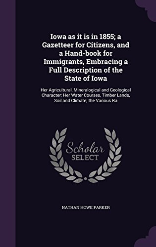 Iowa as it is in 1855; a Gazetteer for Citizens, and a Hand-book for Immigrants, Embracing a Full Description of the State of Iowa: Her Agricultural, ... Lands, Soil and Climate; the Various Ra