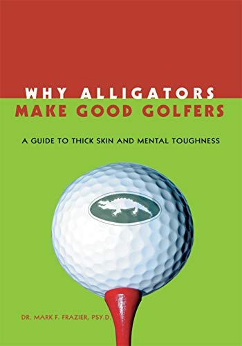 Why Alligators Make Good Golfers: A Guide to Thick Skin and Mental Toughness (English Edition) por Dr. Mark F. Frazier Psy. D.