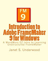 Introduction to Adobe FrameMaker 9 for Windows: A WordWorx EZ Intro to Learning Unstructured FrameMaker