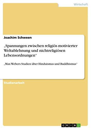"""""""Spannungen zwischen religiös motivierter Weltablehnung und nichtreligiösen Lebensordnungen"""": """"Max Webers Studien über Hinduismus und Buddhismus"""""""