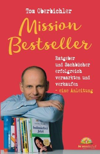 Mission Bestseller Ratgeber und Sachbücher erfolgreich vermarkten und verkaufen ... Eine Anleitung (Buch und eBook schreiben)