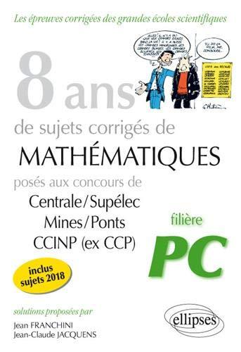 8 ans de sujets corrigés de Mathématiques posés aux concours Centrale/Supélec, Mines/Ponts et CCINP (ex CCP) - filière PC - sujets 2018 inclus par Jacquens Jean-Claude Franchini Jean