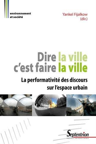 Dire la ville c'est faire la ville: La performativit des discours sur l'espace urbain