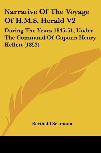 Narrative Of The Voyage Of H.M.S. Herald V2: During The Years 1845-51, Under The Command Of Captain Henry Kellett (1853) by Berthold Seemann (2008-10-01)