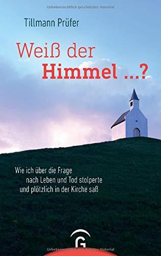 Weiß der Himmel ...?: Wie ich über die Frage nach Leben und Tod stolperte und plötzlich in der Kirche saß