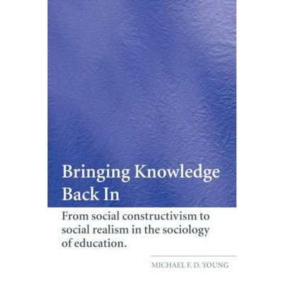 [(Bringing Knowledge Back in: From Social Constructivism to Social Realism in the Sociology of Education)] [ By (author) Michael F. D. Young ] [December, 2007]