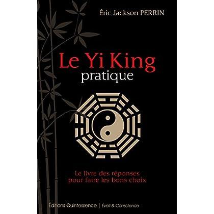 Le Yi King pratique: Le livre qui donne les réponses pour prendre les bonnes décisions (Éveil & Conscience)