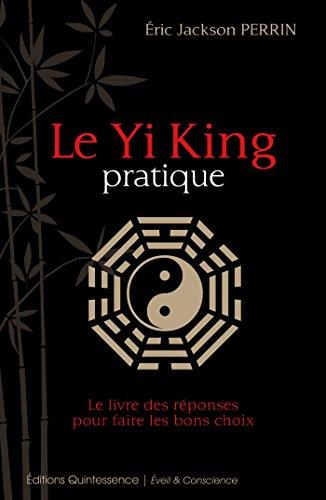 Le Yi King pratique: Le livre qui donne les réponses pour prendre les bonnes décisions (Éveil & Conscience) par Éric Jackson Perrin