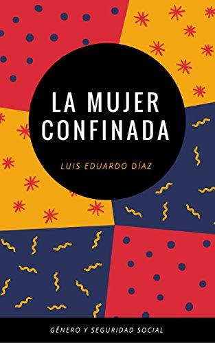 LA MUJER CONFINADA: ESTUDIOS DE GÉNERO Y SEGURIDAD SOCIAL por LUIS EDUARDO DÍAZ