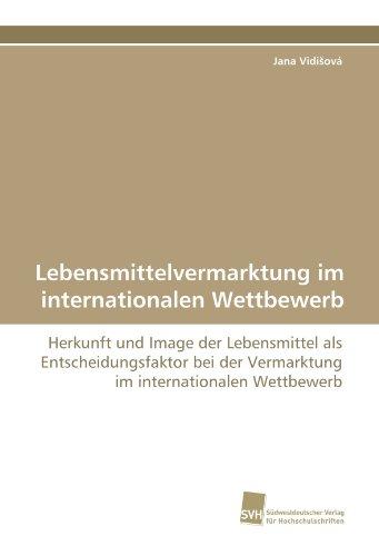 Lebensmittelvermarktung im internationalen Wettbewerb: Herkunft und Image der Lebensmittel als Entscheidungsfaktor bei der Vermarktung im internationalen Wettbewerb