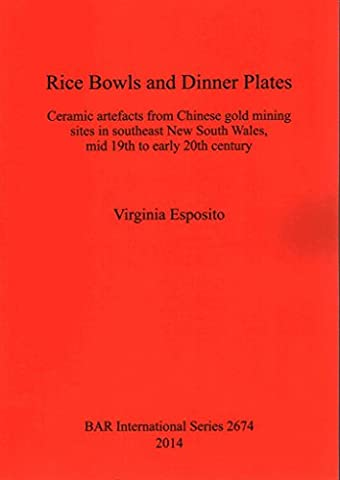 [(Rice Bowls and Dinner Plates : Ceramic Artefacts from Chinese Gold Mining Sites in Southeast New South Wales, Mid 19th to Early 20th Century)] [By (author) Virginia Esposito] published on (October, 2014)