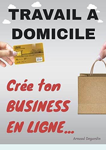 Travail à domicile: Crée ton Business en Ligne: Comment créer un business en ligne et gagner de l'argent sur internet. Les meilleurs idées de business en ligne rentables. par Arnaud Degardin