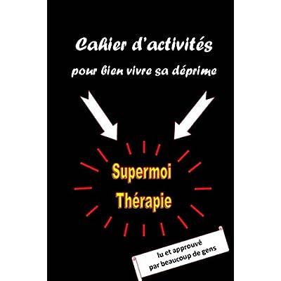 Cahier d'activités pour bien vivre sa déprime: Supermoi Thérapie