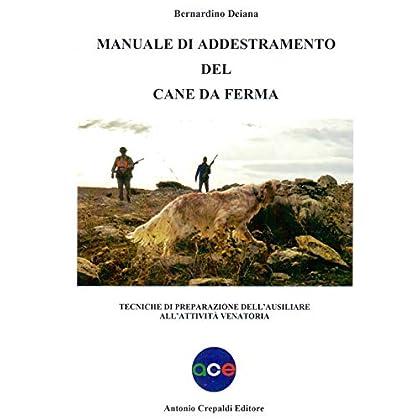 Manuale Di Addestramento Del Cane Da Ferma. Tecniche Di Preparazione Dell'ausiliare All'attività Venatoria