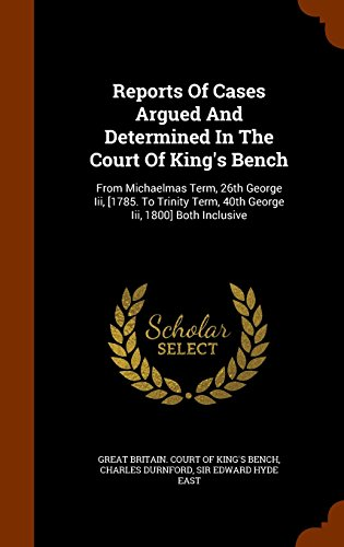 Reports Of Cases Argued And Determined In The Court Of King's Bench: From Michaelmas Term, 26th George Iii, [1785. To Trinity Term, 40th George Iii, 1800] Both Inclusive