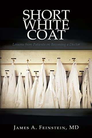 Short White Coat: Lessons from Patients on Becoming a Doctor by MD James A. Feinstein (2009-11-23)