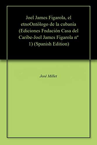 Joel James Figarola, el etnoOntólogo de la cubanía (Ediciones Fndación Casa del Caribe-Joel James Figarola nº 1) por José Millet