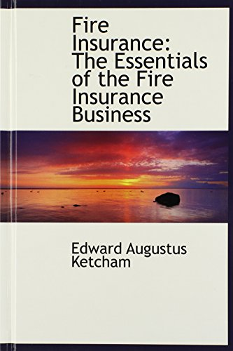 Fire Insurance: The Essentials of the Fire Insurance Business
