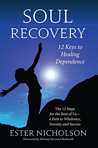 Soul Recovery - 12 Keys to Healing Dependence: The 12 Steps for the Rest of Us—a Path to Wholeness, Serenity and Success (English Edition)