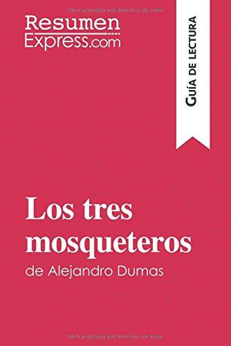 Los tres mosqueteros de Alejandro Dumas (Guía de lectura): Resumen Y Análisis Completo