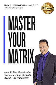 Master Your Matrix: How to Visualize Your Way to Health, Wealth, and Happiness! (English Edition) di [Graham, Jimmy]