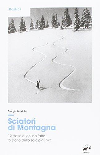 Sciatori di montagna. 12 storie di chi ha fatto la storia dello scialpinismo por Giorgio Daidola