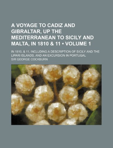 A   Voyage to Cadiz and Gibraltar, Up the Mediterranean to Sicily and Malta, in 1810 & 11 (Volume 1); In 1810, & 11, Including a Description of Sicily