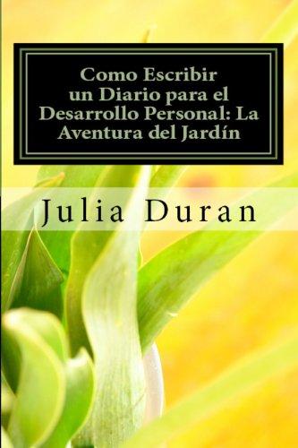 Como Escribir un Diario para el Desarrollo Personal: La Aventura del Jardín (Manual de Diario Guiado Uno nº 1) por Julia Duran
