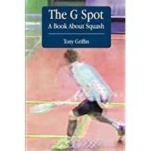 The G Spot, A Book About Squash by Tony Griffin (2014-09-29)