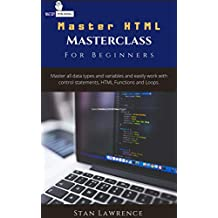 Master HTML - Masterclass: For Beginners: Learn everything about HTML you need to know. Master all data types and variables and easily work with control ... HTML Functions and Loops. (English Edition)