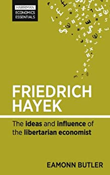 Friedrich Hayek: The ideas and influence of the libertarian economist (Harriman Economics Essentials) by [Butler, Eamonn]