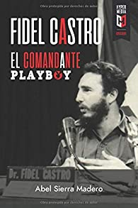 Fidel Castro. El Comandante Playboy: Sexo, Revolución y Guerra Fría par  Abel Sierra Madero